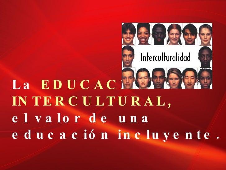 La  EDUCACIÓN  INTERCULTURAL,   el valor de una  educación incluyente.