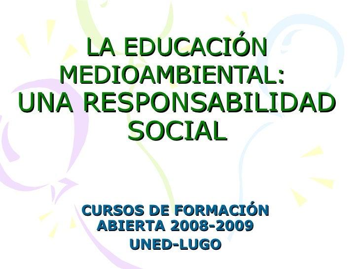 LA EDUCACIÓN MEDIOAMBIENTAL:   UNA RESPONSABILIDAD SOCIAL CURSOS DE FORMACIÓN ABIERTA 2008-2009 UNED-LUGO
