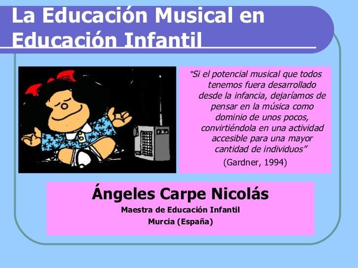 La Educación Musical en Educación Infantil <ul><li>Ángeles Carpe Nicolás </li></ul><ul><li>Maestra de Educación Infantil <...