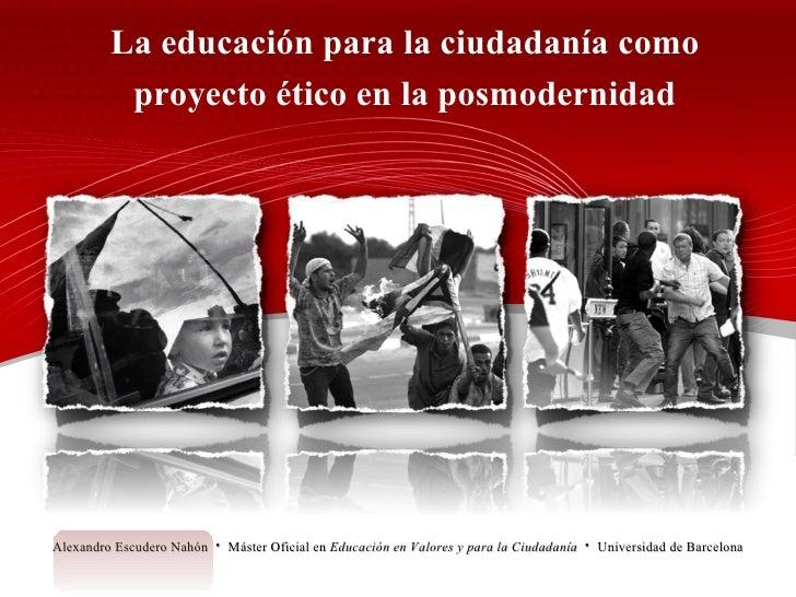La educación para la ciudadanía como proyecto ético en la posmodernidad Alexandro Escudero Nahón  ·  Máster Oficial en  Ed...