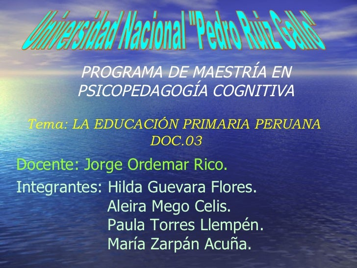 """Universidad Nacional """"Pedro Ruiz Gallo"""" PROGRAMA DE MAESTRÍA EN PSICOPEDAGOGÍA COGNITIVA Tema: LA EDUCACIÓN PRIM..."""