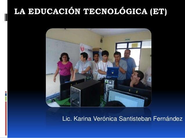 LA EDUCACIÓN TECNOLÓGICA (ET)Lic. Karina Verónica Santisteban Fernández