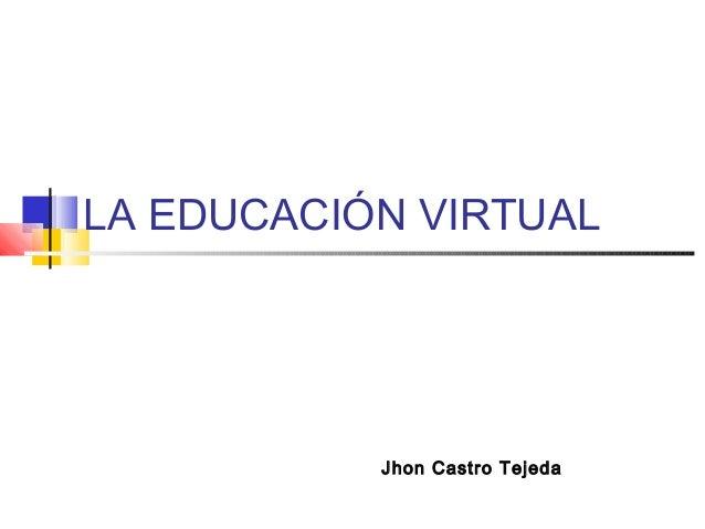 LA EDUCACIÓN VIRTUAL Jhon Castro Tejeda