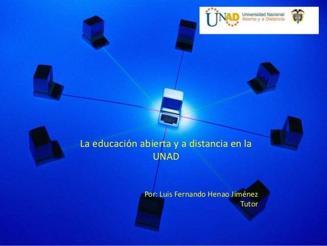 La educación abierta y a distancia en la                UNAD              Por: Luis Fernando Henao Jiménez                ...
