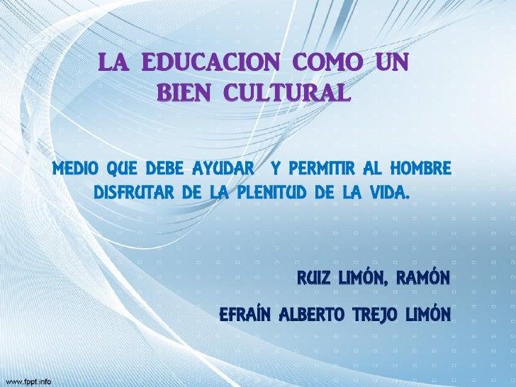 LA EDUCACION COMO UN        BIEN CULTURALMEDIO QUE DEBE AYUDAR Y PERMITIR AL HOMBRE     DISFRUTAR DE LA PLENITUD DE LA VID...