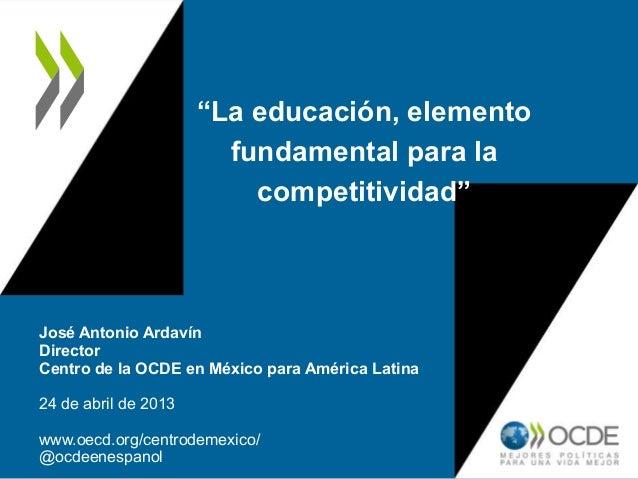 """""""La educación, elementofundamental para lacompetitividad""""José Antonio ArdavínDirectorCentro de la OCDE en México para Amér..."""