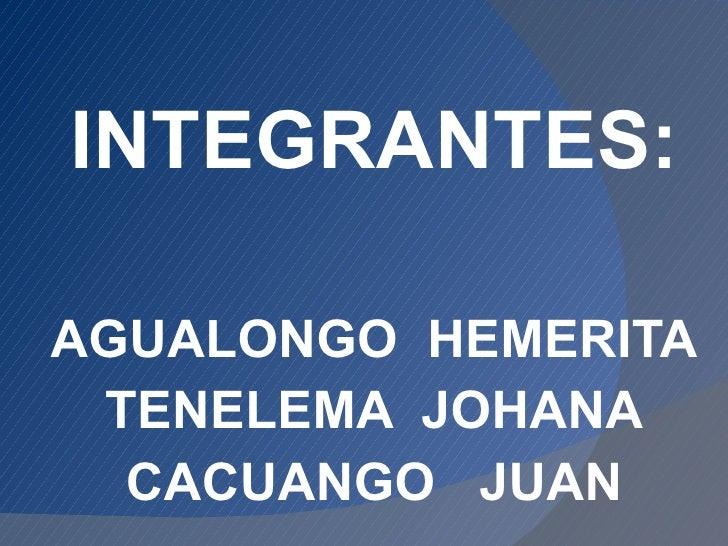 INTEGRANTES: AGUALONGO  HEMERITA TENELEMA  JOHANA CACUANGO  JUAN