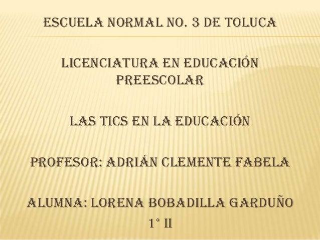 ESCUELA NORMAL No. 3 DE TOLUCA    LICENCIATURA EN EDUCACIÓN           PREESCOLAR     LAS TICS EN LA EDUCACIÓNPROFESOR: Adr...