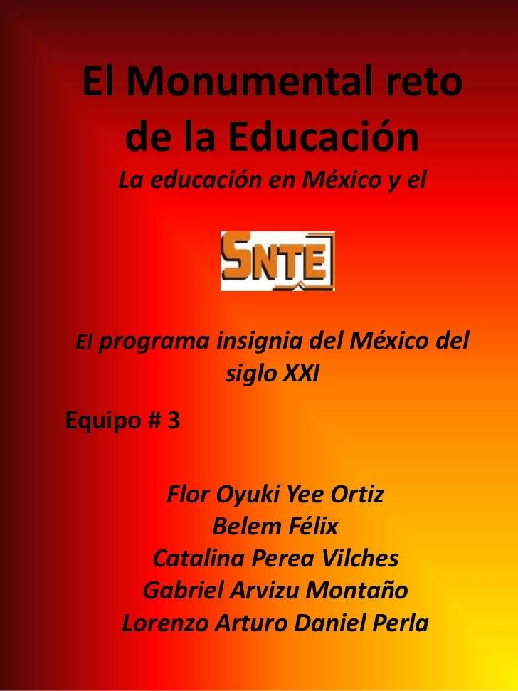 El Monumental reto de la EducaciónLa educación en México y el El programa insignia del México del siglo XXI<br />Equipo # ...