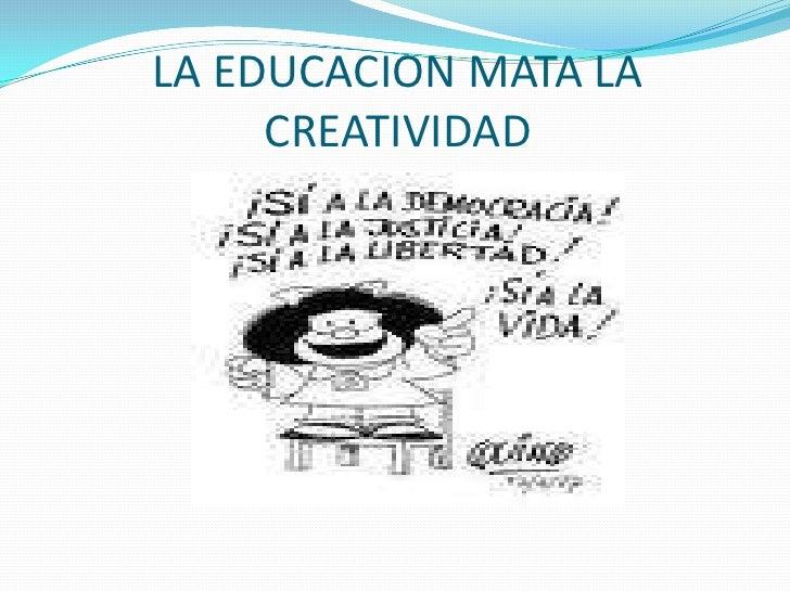 LA EDUCACION MATA LA     CREATIVIDAD