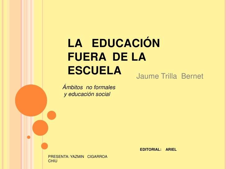 LA   EDUCACIÓN  FUERA  DE LA ESCUELA<br />Jaume Trilla  Bernet<br />Ámbitos  no formales<br /> y educación social<br />EDI...