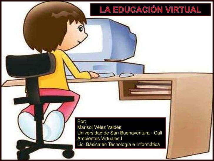LA EDUCACIÓN VIRTUAL<br />Por:<br />Marisol Vélez Valdés<br />Universidad de San Buenaventura - Cali<br />Ambientes Virtua...