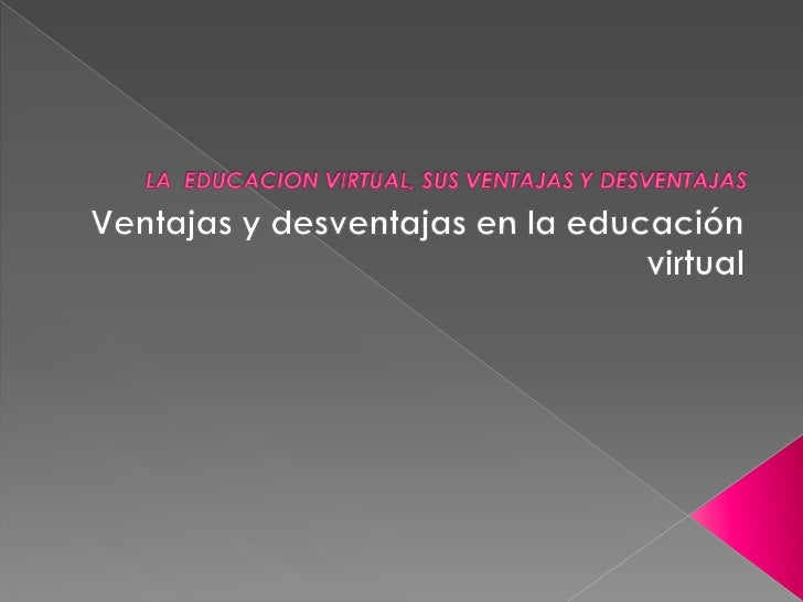 LA  EDUCACION VIRTUAL, SUS VENTAJAS Y DESVENTAJAS<br />Ventajas y desventajas en la educación virtual<br />