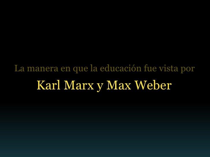 La manera en que la educación fue vista por     Karl Marx y Max Weber
