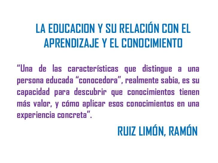 """LA EDUCACION Y SU RELACIÓN CON EL       APRENDIZAJE Y EL CONOCIMIENTO""""Una de las características que distingue a unaperson..."""