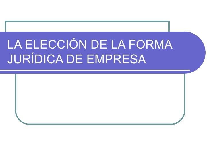 LA ELECCIÓN DE LA FORMA JURÍDICA DE EMPRESA