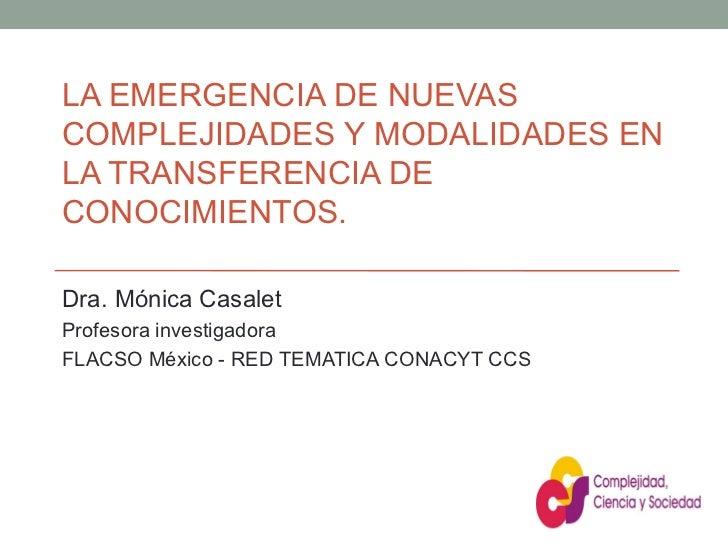 LA EMERGENCIA DE NUEVAS COMPLEJIDADES Y MODALIDADES EN LA TRANSFERENCIA DE CONOCIMIENTOS. Dra. Mónica Casalet Profesora in...
