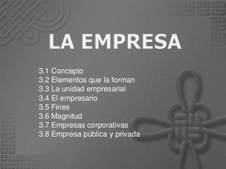 3.1 Concepto3.2 Elementos que la forman3.3 La unidad empresarial3.4 El empresario3.5 Fines3.6 Magnitud3.7 Empresas corpora...