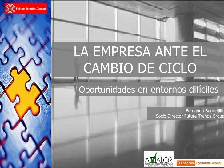 Oportunidades  en entornos difíciles LA EMPRESA ANTE EL CAMBIO DE CICLO Fernando Bermejillo Socio Director Future Trends G...