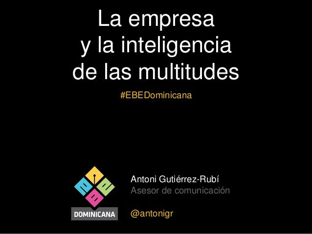 Antoni Gutiérrez-Rubí Asesor de comunicación @antonigr La empresa y la inteligencia de las multitudes #EBEDominicana