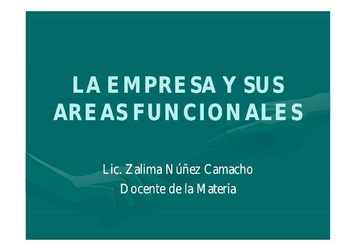 LA EMPRESA Y SUS AREAS FUNCIONALES     Lic. Zalima Núñez Camacho       Docente de la Materia