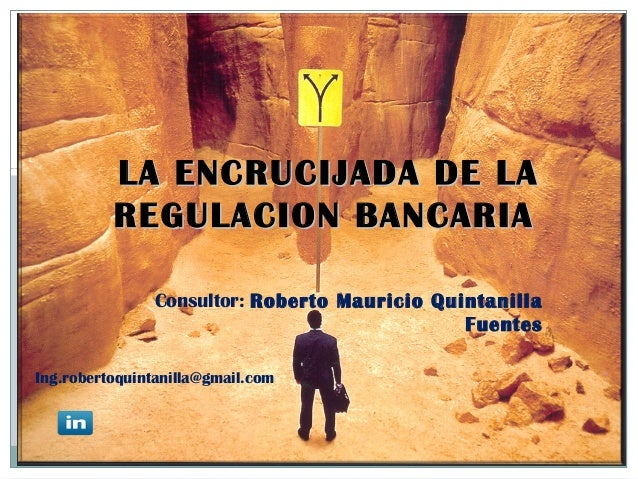 LA ENCRUCIJADA DE LA REGULACION BANCARIA Consultor: Roberto Mauricio Quintanilla Fuentes Ing.robertoquintanilla@gmail.com