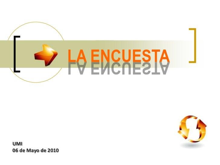 LA ENCUESTA<br />UMI06 de Mayo de 2010<br />
