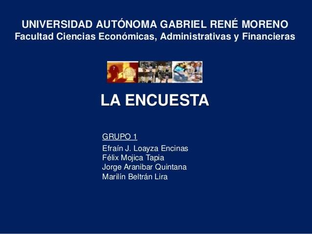 LA ENCUESTA UNIVERSIDAD AUTÓNOMA GABRIEL RENÉ MORENO Facultad Ciencias Económicas, Administrativas y Financieras GRUPO 1 E...