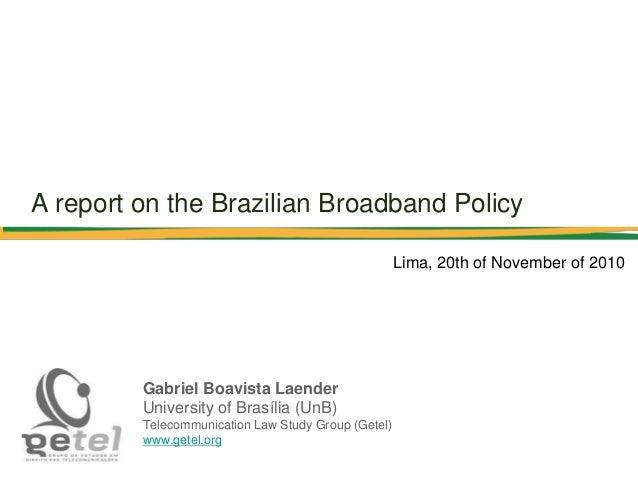 A report on the Brazilian Broadband Policy Gabriel Boavista Laender University of Brasília (UnB) Telecommunication Law Stu...