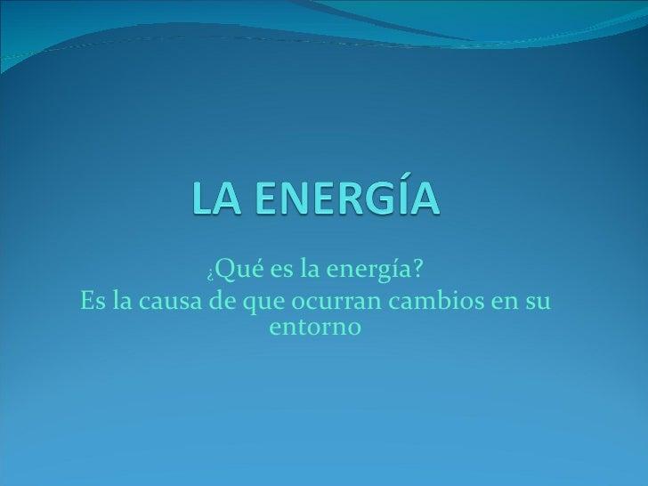 ¿Qué   es la energía?Es la causa de que ocurran cambios en su                 entorno