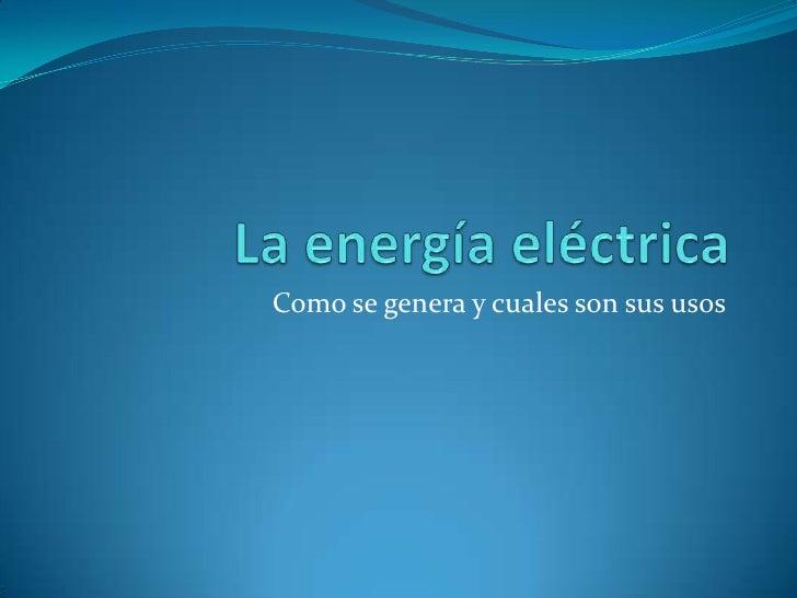 La energía eléctrica<br />Como se genera y cuales son sus usos <br />