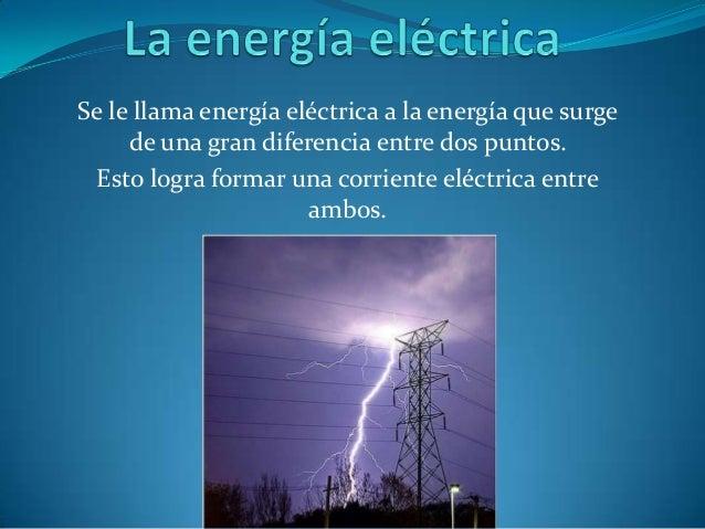 Se le llama energía eléctrica a la energía que surge     de una gran diferencia entre dos puntos.  Esto logra formar una c...