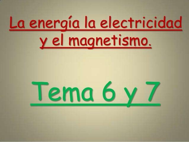 La energía la electricidady el magnetismo.Tema 6 y 7