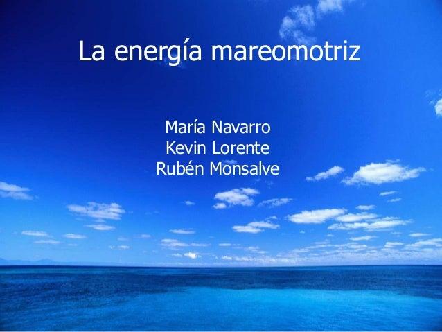 La energía mareomotriz La energía mareomotriz María Navarro Kevin Lorente Rubén Monsalve