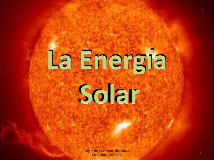 La Energía Solar Colegio de Bachilleres del Edo. de Chihuahua  Plantel 2