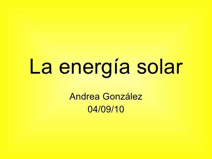 La energía solar Andrea González 04/09/10