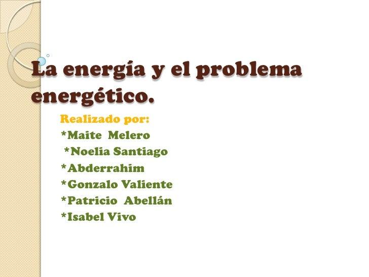 La energía y el problemaenergético.  Realizado por:  *Maite Melero  *Noelia Santiago  *Abderrahim  *Gonzalo Valiente  *Pat...