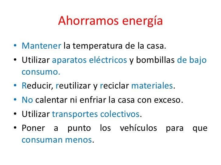 Ahorramos energía<br />Mantener la temperatura de la casa.<br />Utilizar aparatos eléctricos y bombillas de bajo consumo.<...