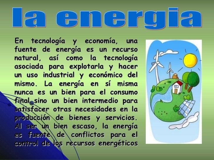 En tecnología y economía, una fuente de energía es un recurso natural, así como la tecnología asociada para explotarla y h...