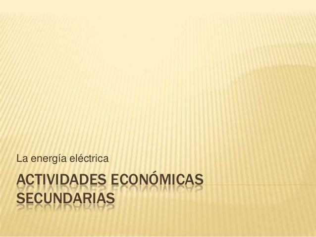 ACTIVIDADES ECONÓMICAS SECUNDARIAS La energía eléctrica