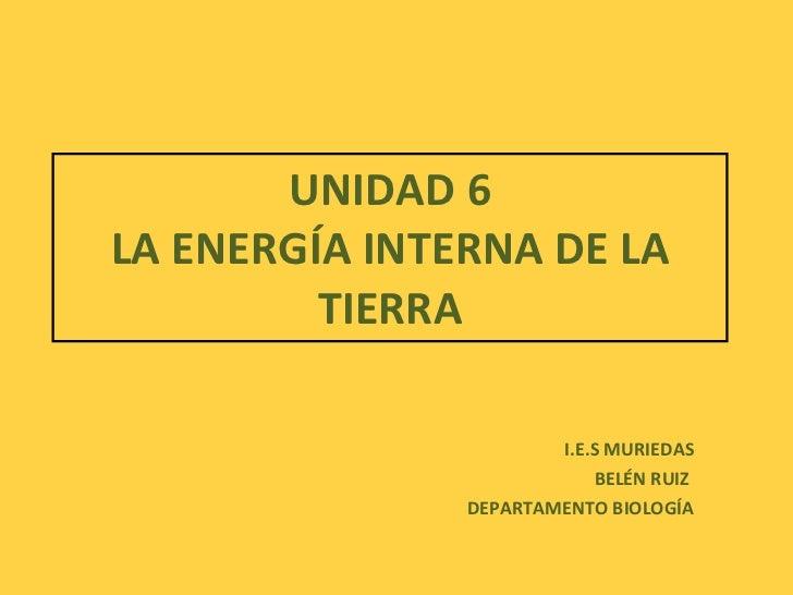 UNIDAD 6 LA ENERGÍA INTERNA DE LA TIERRA I.E.S MURIEDAS BELÉN RUIZ  DEPARTAMENTO BIOLOGÍA