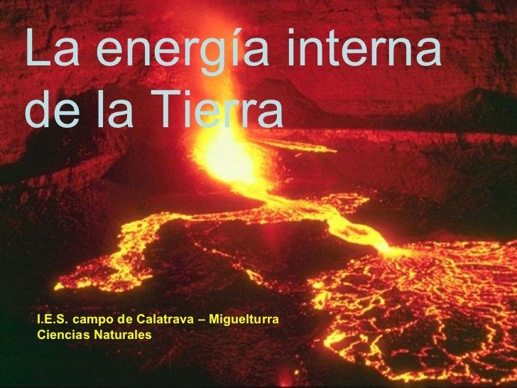 La energía interna de la Tierra I.E.S. campo de Calatrava – Miguelturra Ciencias Naturales