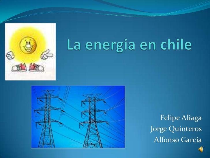 La energia en chile<br />Felipe Aliaga<br />Jorge Quinteros<br />Alfonso García<br />