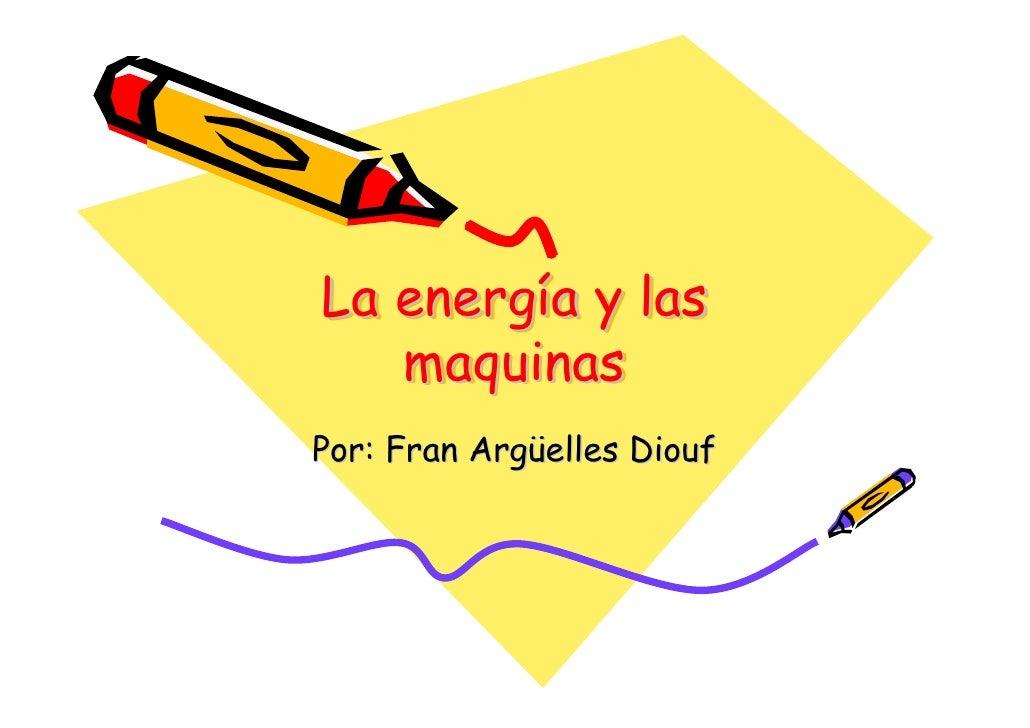 La energía y las    energía    maquinas Por: Fran Argüelles Diouf