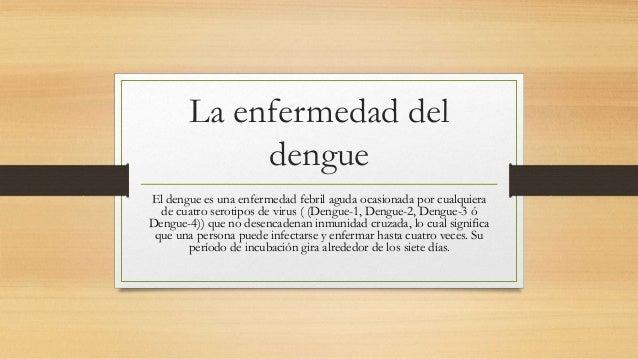 La enfermedad del  dengue  El dengue es una enfermedad febril aguda ocasionada por cualquiera  de cuatro serotipos de viru...