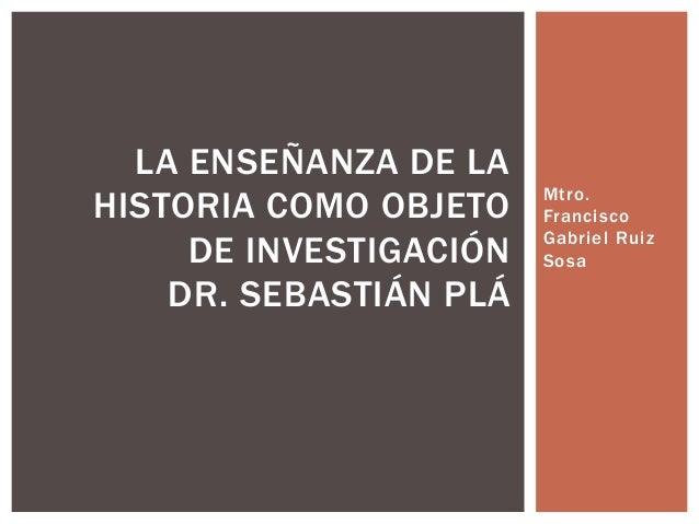 Mtro.  Francisco  Gabriel Ruiz  Sosa  LA ENSEÑANZA DE LA  HISTORIA COMO OBJETO  DE INVESTIGACIÓN  DR. SEBASTIÁN PLÁ