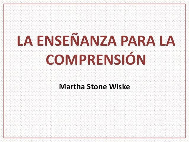 LA ENSEÑANZA PARA LA COMPRENSIÓN Martha Stone Wiske