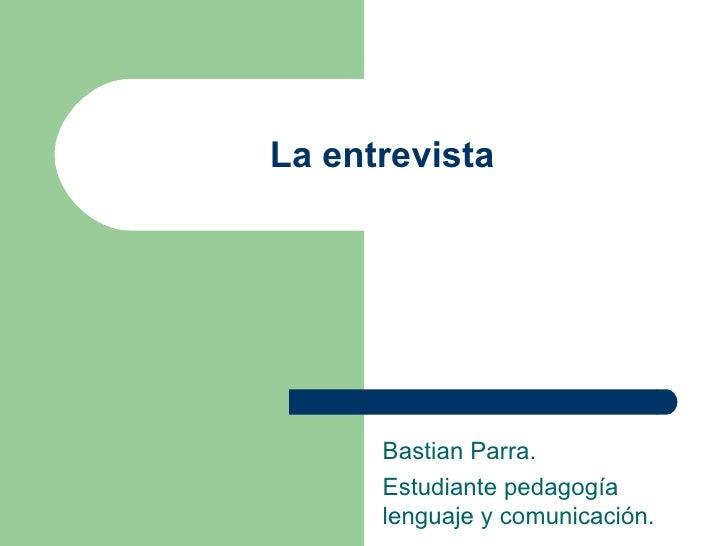 La entrevista Bastian Parra. Estudiante pedagogía lenguaje y comunicación.