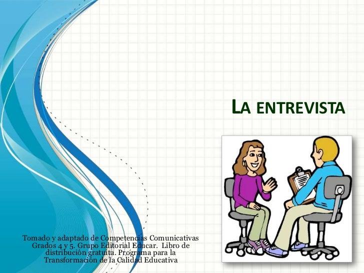 LA ENTREVISTATomado y adaptado de Competencias Comunicativas  Grados 4 y 5. Grupo Editorial Educar. Libro de     distribuc...