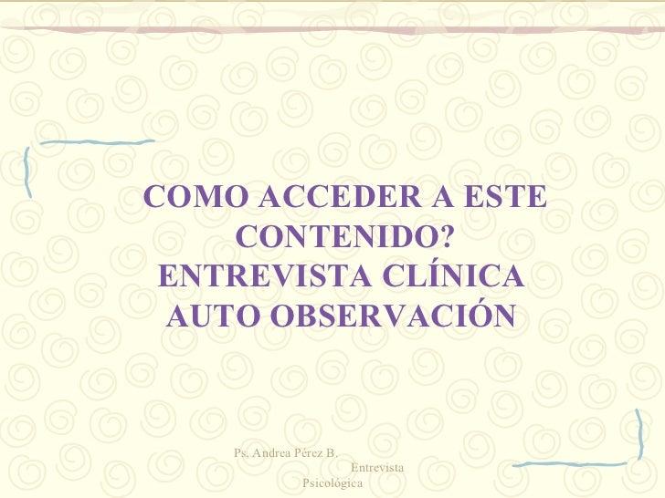 COMO ACCEDER A ESTE CONTENIDO? ENTREVISTA CLÍNICA  AUTO OBSERVACIÓN  Ps, Andrea Pérez B.  Entrevista Psicológica